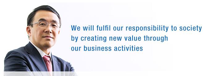 We will fulfil our responsibility to society by creating new value through our business activities